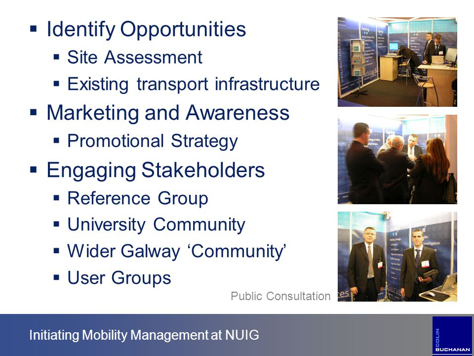 Initiating Mobility Management at NUIG  Identify Opportunities  Site Assessment  Existing transport infrastructure  Marketing and Awareness  Prom