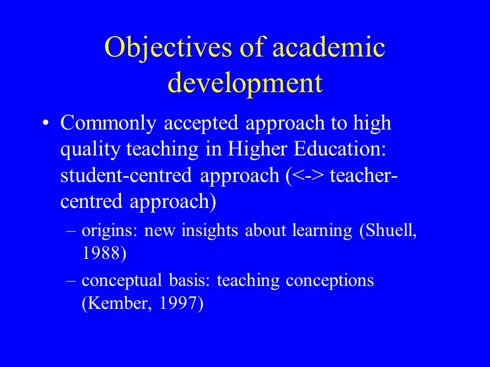 Objectives of academic development Commonly accepted approach to high quality teaching in Higher Education: student-centred approach ( teacher- centre