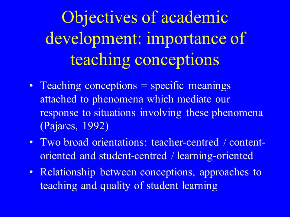 Objectives of academic development: importance of teaching conceptions Teaching conceptions = specific meanings attached to phenomena which mediate ou