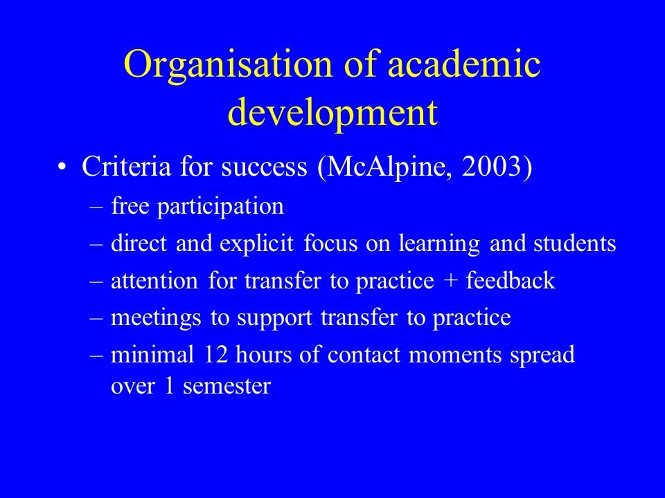 Organisation of academic development Criteria for success (McAlpine, 2003) –free participation –direct and explicit focus on learning and students –attention for transfer to practice + feedback –meetings to support transfer to practice –minimal 12 hours of contact moments spread over 1 semester