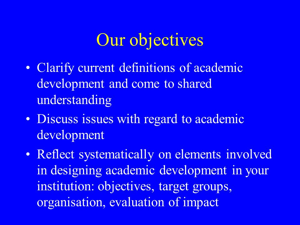 Our objectives Clarify current definitions of academic development and come to shared understanding Discuss issues with regard to academic development Reflect systematically on elements involved in designing academic development in your institution: objectives, target groups, organisation, evaluation of impact