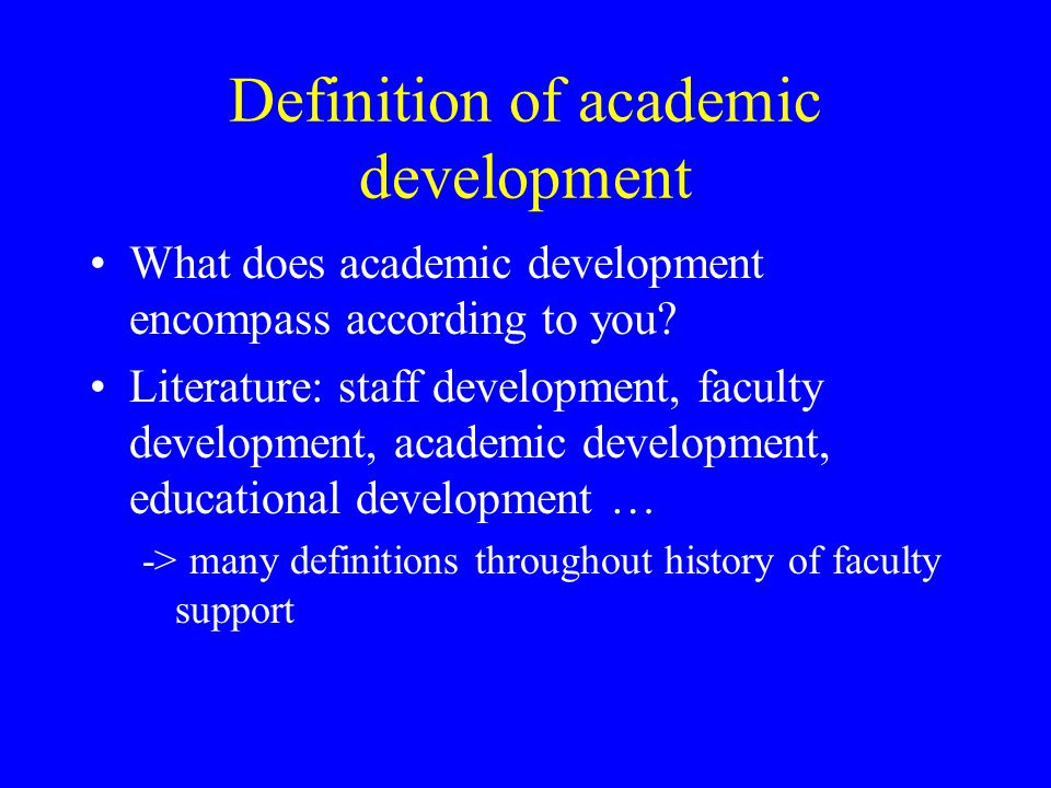 Definition of academic development What does academic development encompass according to you? Literature: staff development, faculty development, acad
