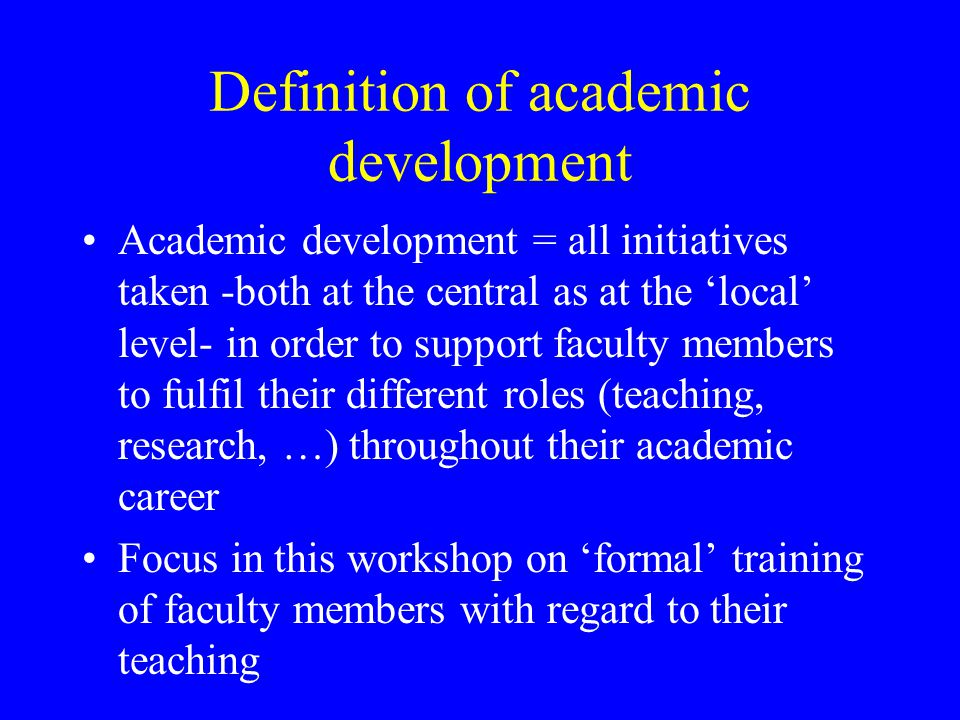 Definition of academic development Academic development = all initiatives taken -both at the central as at the 'local' level- in order to support faculty members to fulfil their different roles (teaching, research, …) throughout their academic career Focus in this workshop on 'formal' training of faculty members with regard to their teaching