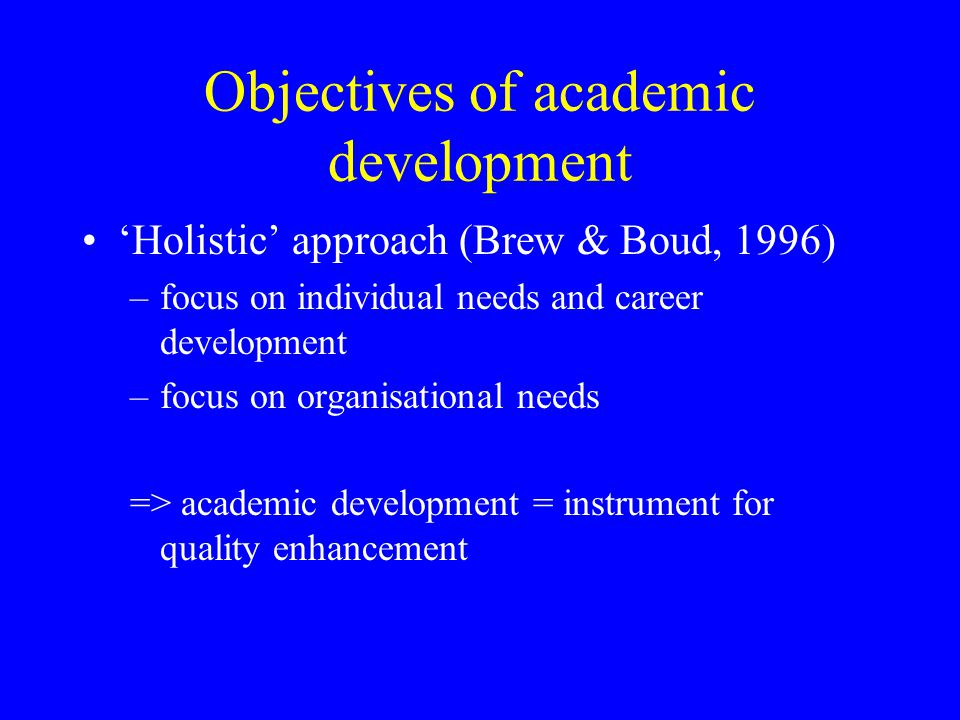 Objectives of academic development 'Holistic' approach (Brew & Boud, 1996) –focus on individual needs and career development –focus on organisational needs => academic development = instrument for quality enhancement