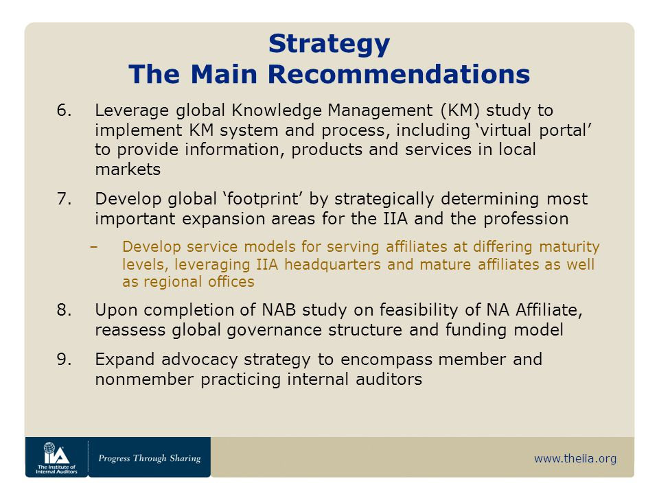 www.theiia.org Strategy The Main Recommendations 6.Leverage global Knowledge Management (KM) study to implement KM system and process, including 'virtual portal' to provide information, products and services in local markets 7.Develop global 'footprint' by strategically determining most important expansion areas for the IIA and the profession –Develop service models for serving affiliates at differing maturity levels, leveraging IIA headquarters and mature affiliates as well as regional offices 8.Upon completion of NAB study on feasibility of NA Affiliate, reassess global governance structure and funding model 9.Expand advocacy strategy to encompass member and nonmember practicing internal auditors