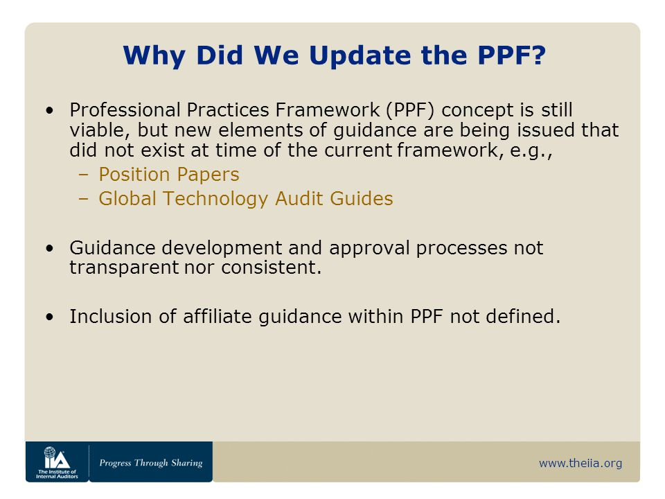 www.theiia.org Why Did We Update the PPF? Professional Practices Framework (PPF) concept is still viable, but new elements of guidance are being issue