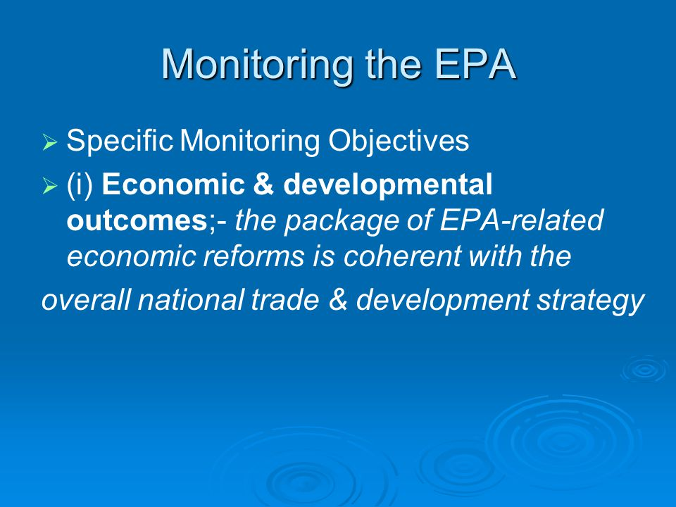 Monitoring the EPA   Specific Monitoring Objectives   (i) Economic & developmental outcomes;- the package of EPA-related economic reforms is coherent with the overall national trade & development strategy