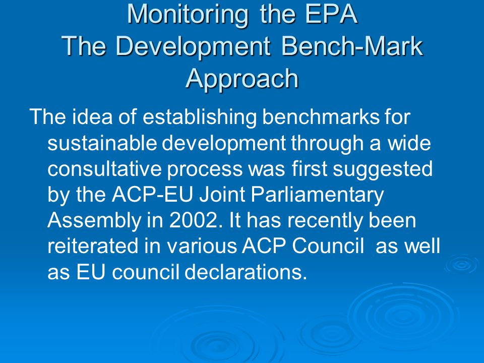 Monitoring the EPA The Development Bench-Mark Approach The idea of establishing benchmarks for sustainable development through a wide consultative process was first suggested by the ACP-EU Joint Parliamentary Assembly in 2002.