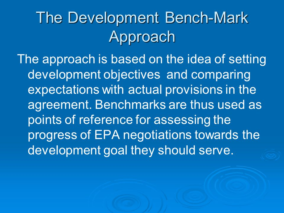 The Development Bench-Mark Approach The approach is based on the idea of setting development objectives and comparing expectations with actual provisions in the agreement.