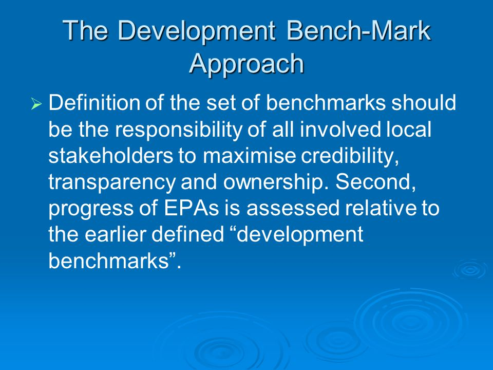 The Development Bench-Mark Approach   Definition of the set of benchmarks should be the responsibility of all involved local stakeholders to maximise credibility, transparency and ownership.