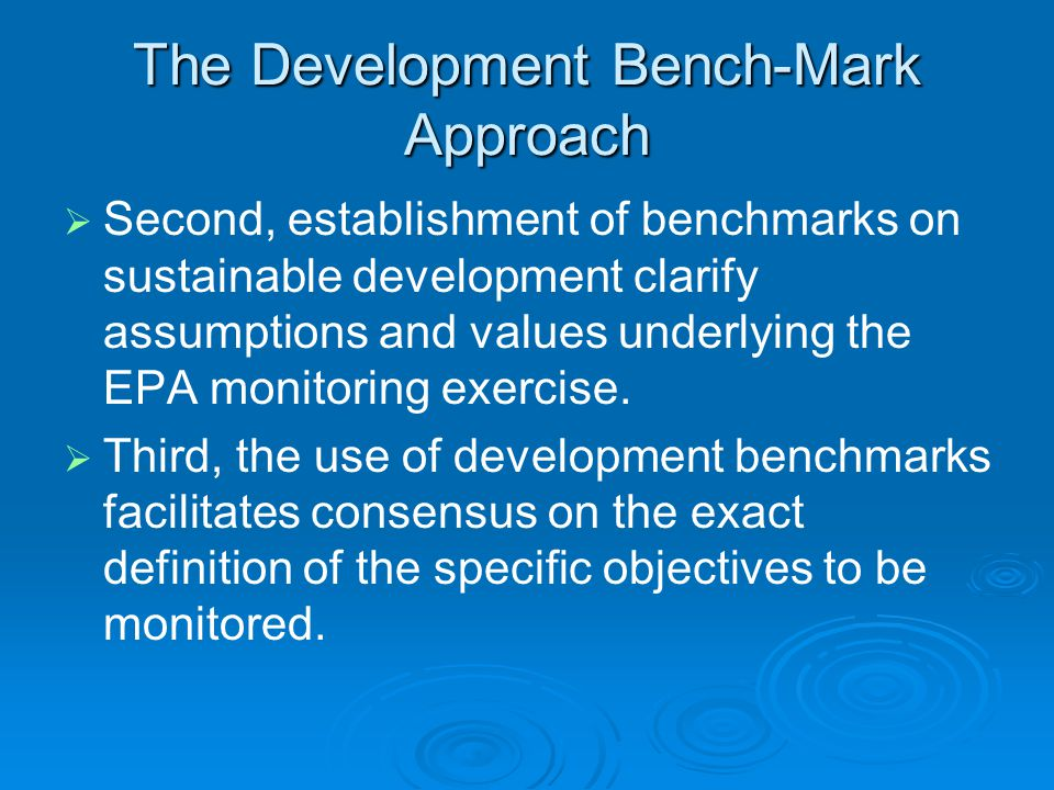 The Development Bench-Mark Approach   Second, establishment of benchmarks on sustainable development clarify assumptions and values underlying the EPA monitoring exercise.