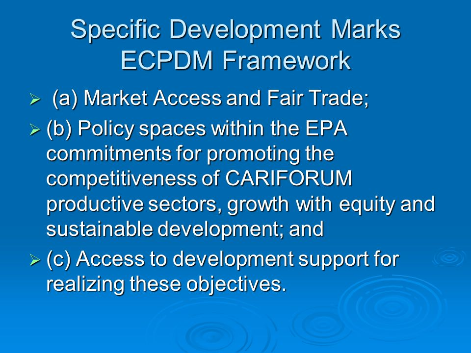 Specific Development Marks ECPDM Framework  (a) Market Access and Fair Trade;  (b) Policy spaces within the EPA commitments for promoting the competitiveness of CARIFORUM productive sectors, growth with equity and sustainable development; and  (c) Access to development support for realizing these objectives.