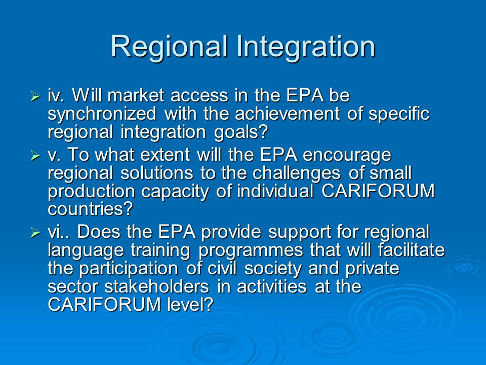 Regional Integration  iv. Will market access in the EPA be synchronized with the achievement of specific regional integration goals?  v. To what ext