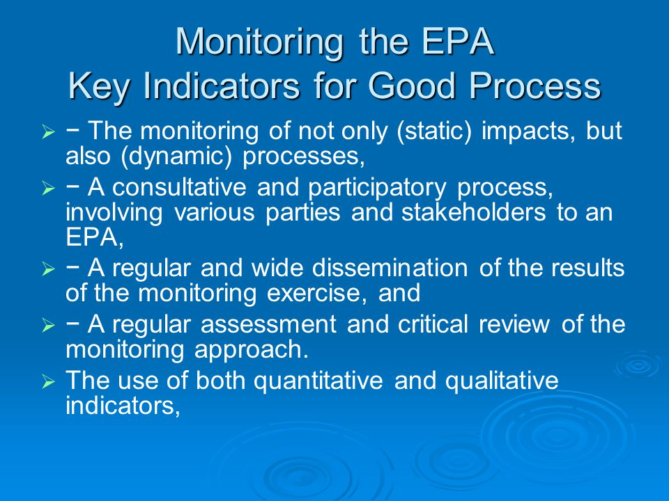 Monitoring the EPA Key Indicators for Good Process   − The monitoring of not only (static) impacts, but also (dynamic) processes,   − A consultative and participatory process, involving various parties and stakeholders to an EPA,   − A regular and wide dissemination of the results of the monitoring exercise, and   − A regular assessment and critical review of the monitoring approach.