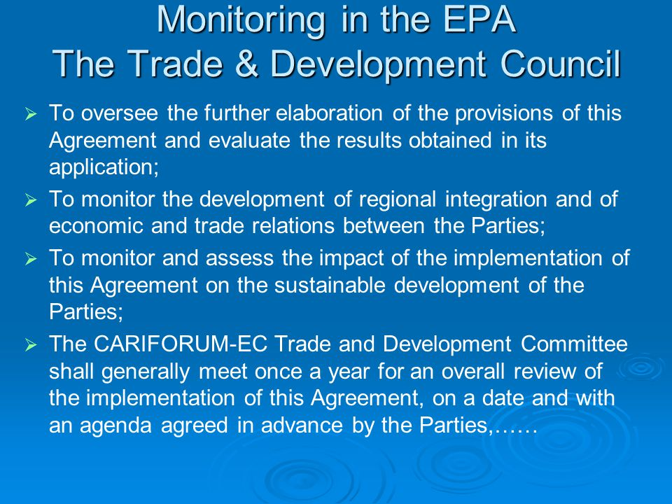 Monitoring in the EPA The Trade & Development Council   To oversee the further elaboration of the provisions of this Agreement and evaluate the results obtained in its application;   To monitor the development of regional integration and of economic and trade relations between the Parties;   To monitor and assess the impact of the implementation of this Agreement on the sustainable development of the Parties;   The CARIFORUM-EC Trade and Development Committee shall generally meet once a year for an overall review of the implementation of this Agreement, on a date and with an agenda agreed in advance by the Parties,……