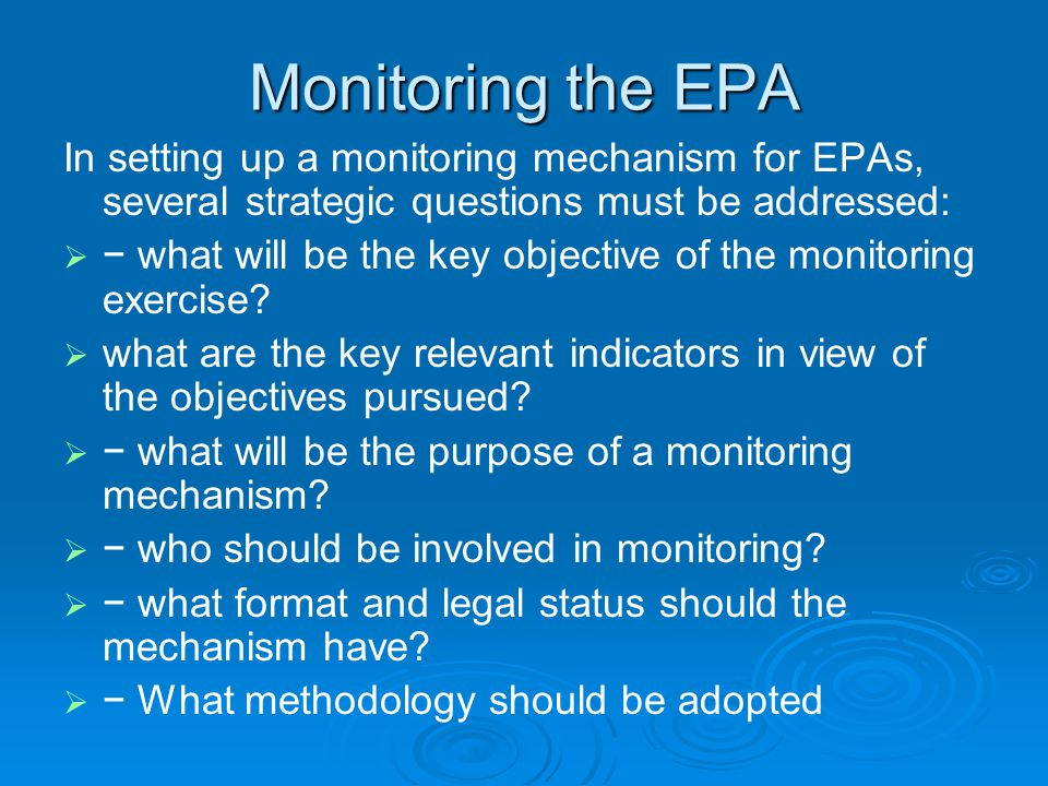 Monitoring the EPA In setting up a monitoring mechanism for EPAs, several strategic questions must be addressed:   − what will be the key objective of the monitoring exercise.