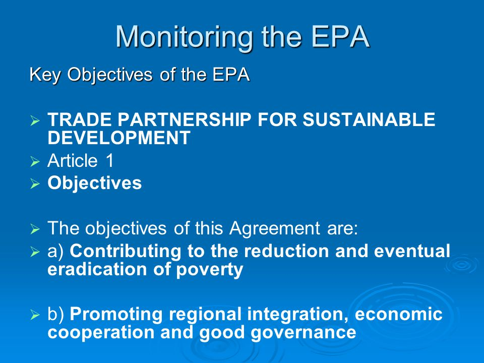 Monitoring the EPA Key Objectives of the EPA   TRADE PARTNERSHIP FOR SUSTAINABLE DEVELOPMENT   Article 1   Objectives   The objectives of this Agreement are:   a) Contributing to the reduction and eventual eradication of poverty   b) Promoting regional integration, economic cooperation and good governance