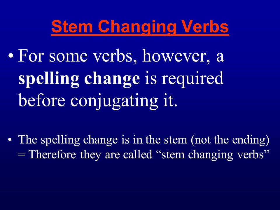 Stem Changing Verbs For some verbs, however, a spelling change is required before conjugating it.