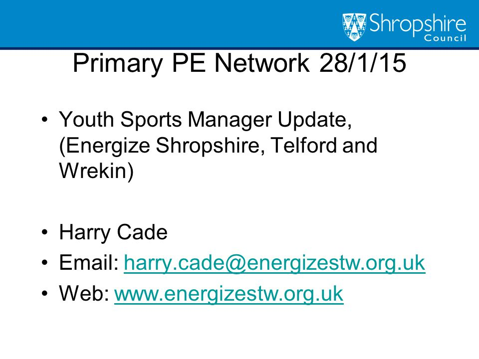 Youth Sports Manager Update, (Energize Shropshire, Telford and Wrekin) Harry Cade Email: harry.cade@energizestw.org.ukharry.cade@energizestw.org.uk Web: www.energizestw.org.ukwww.energizestw.org.uk Primary PE Network 28/1/15