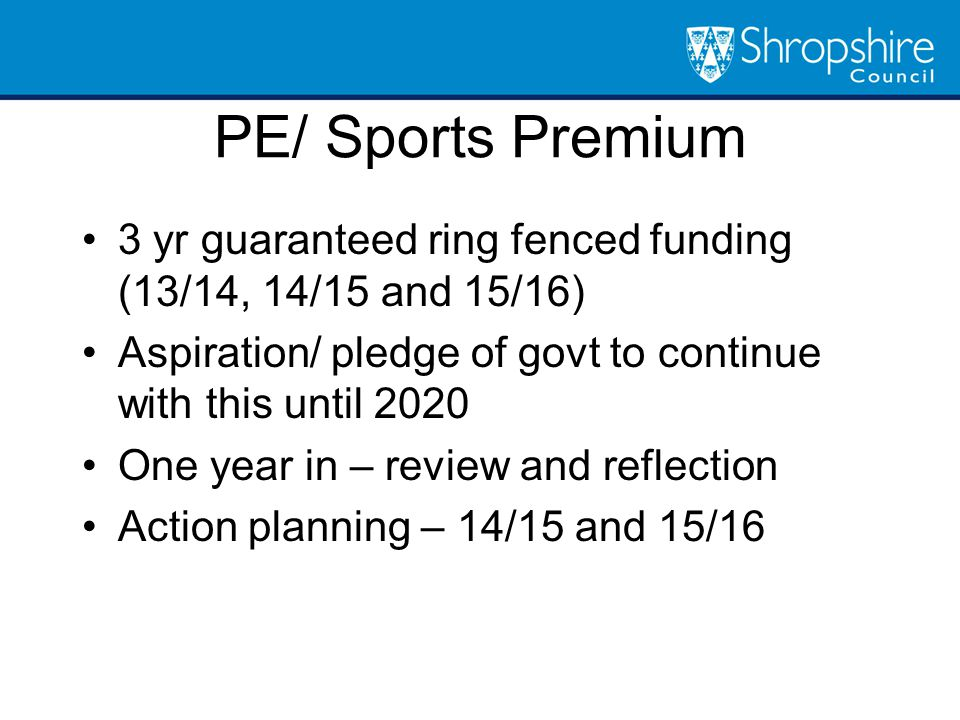3 yr guaranteed ring fenced funding (13/14, 14/15 and 15/16) Aspiration/ pledge of govt to continue with this until 2020 One year in – review and reflection Action planning – 14/15 and 15/16 PE/ Sports Premium