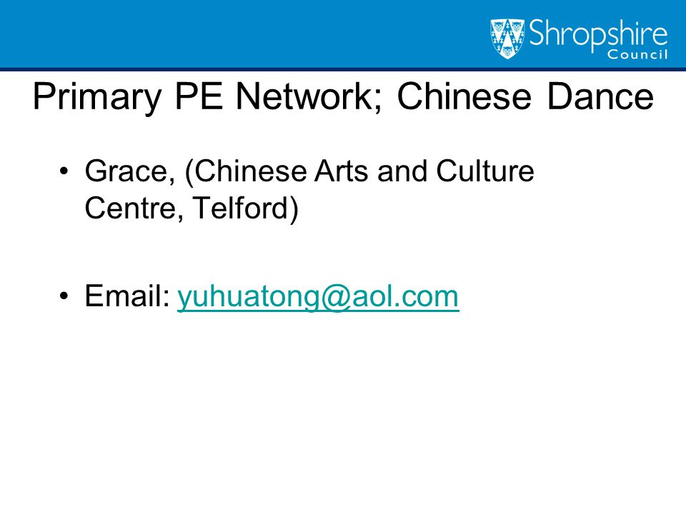 Grace, (Chinese Arts and Culture Centre, Telford) Email: yuhuatong@aol.comyuhuatong@aol.com Primary PE Network; Chinese Dance