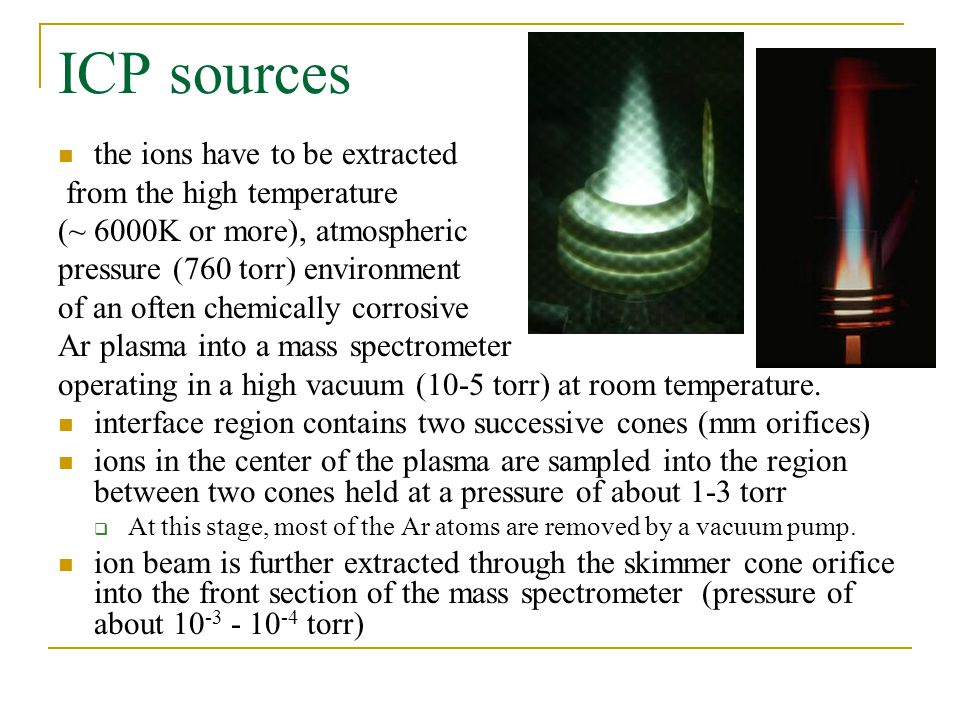 ICP sources the ions have to be extracted from the high temperature (~ 6000K or more), atmospheric pressure (760 torr) environment of an often chemically corrosive Ar plasma into a mass spectrometer operating in a high vacuum (10-5 torr) at room temperature.