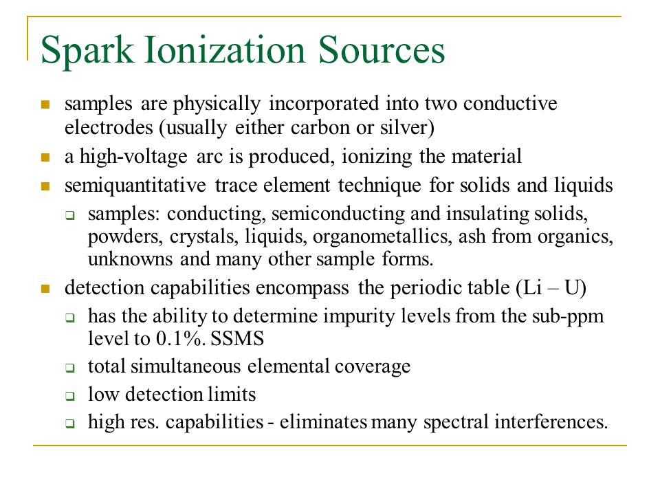 Spark Ionization Sources samples are physically incorporated into two conductive electrodes (usually either carbon or silver) a high-voltage arc is produced, ionizing the material semiquantitative trace element technique for solids and liquids  samples: conducting, semiconducting and insulating solids, powders, crystals, liquids, organometallics, ash from organics, unknowns and many other sample forms.