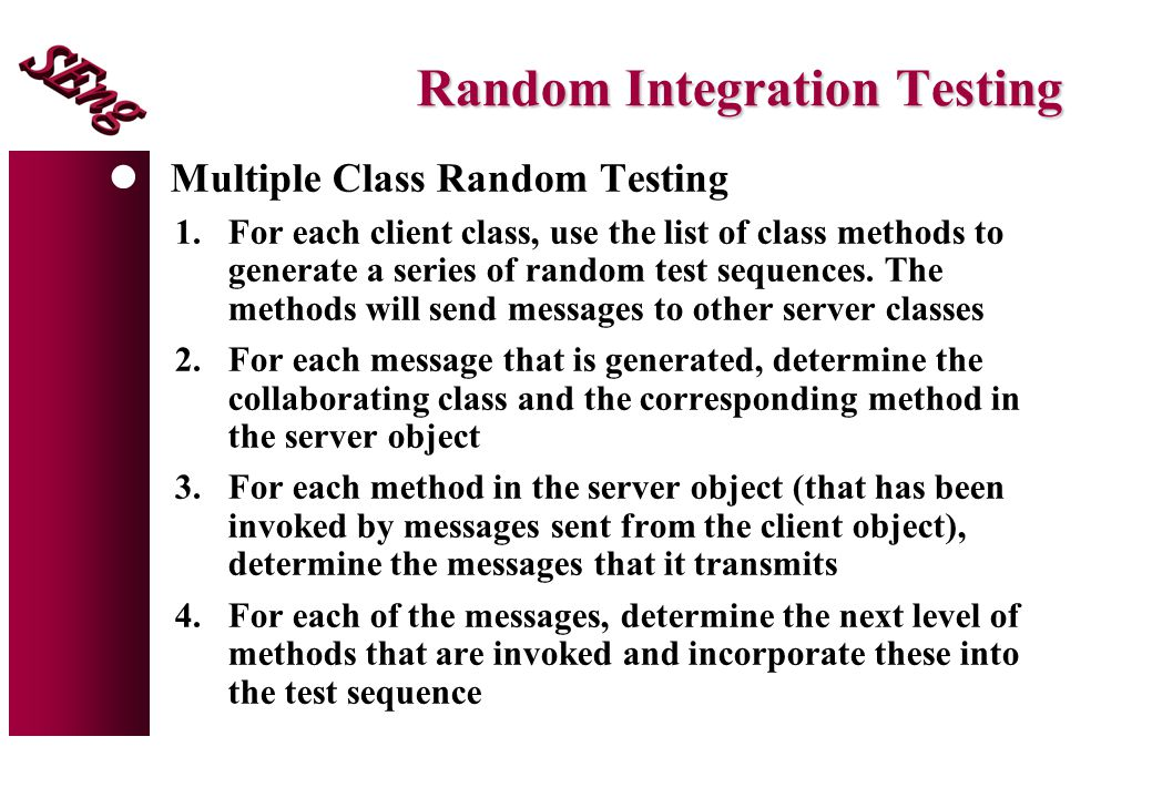 Random Integration Testing lMultiple Class Random Testing 1.For each client class, use the list of class methods to generate a series of random test sequences.