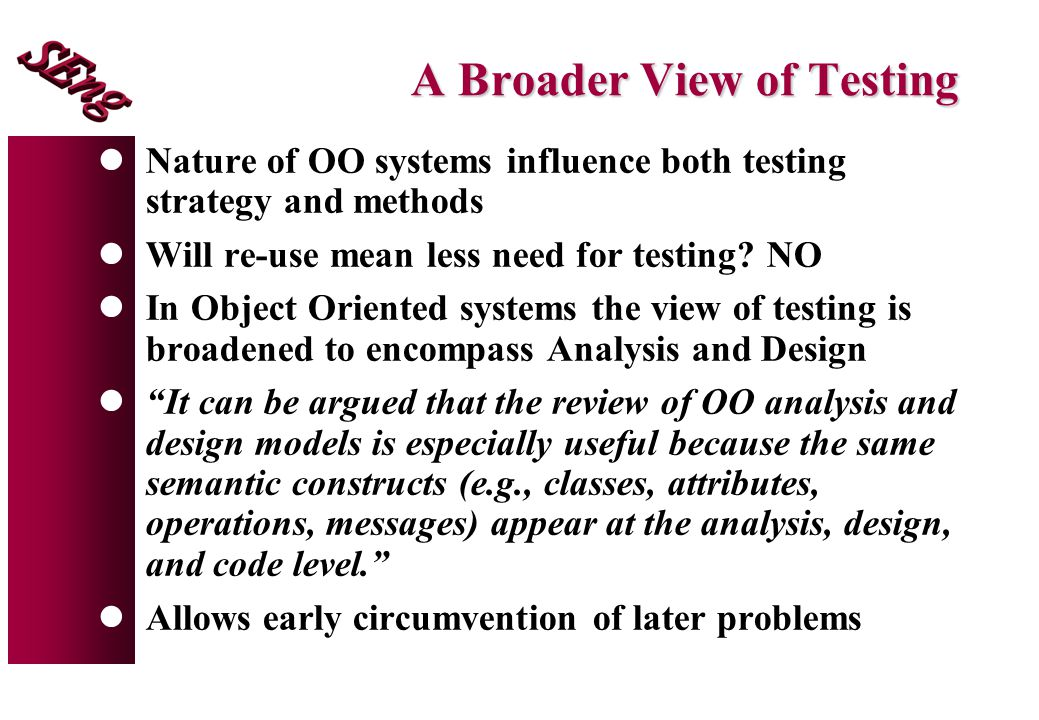 A Broader View of Testing lNature of OO systems influence both testing strategy and methods lWill re-use mean less need for testing.