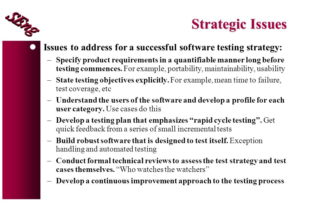 Strategic Issues lIssues to address for a successful software testing strategy:  Specify product requirements in a quantifiable manner long before testing commences.