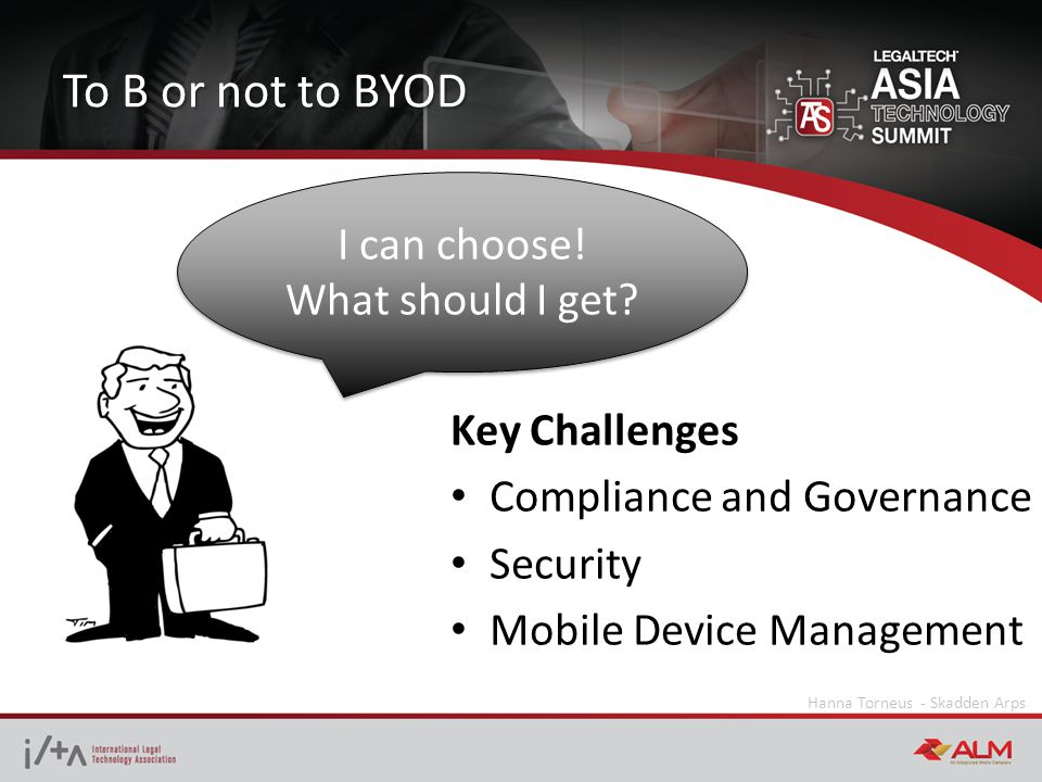 To B or not to BYOD Hanna Torneus - Skadden Arps Key Challenges Compliance and Governance Security Mobile Device Management I can choose.