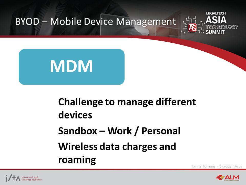 BYOD – Mobile Device Management Hanna Torneus - Skadden Arps MDM Challenge to manage different devices Sandbox – Work / Personal Wireless data charges and roaming