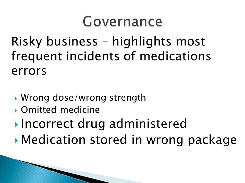 Risky business – highlights most frequent incidents of medications errors  Wrong dose/wrong strength  Omitted medicine  Incorrect drug administered  Medication stored in wrong package