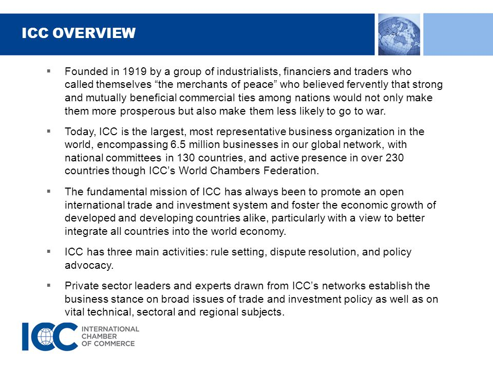 ICC OVERVIEW  Founded in 1919 by a group of industrialists, financiers and traders who called themselves the merchants of peace who believed fervently that strong and mutually beneficial commercial ties among nations would not only make them more prosperous but also make them less likely to go to war.