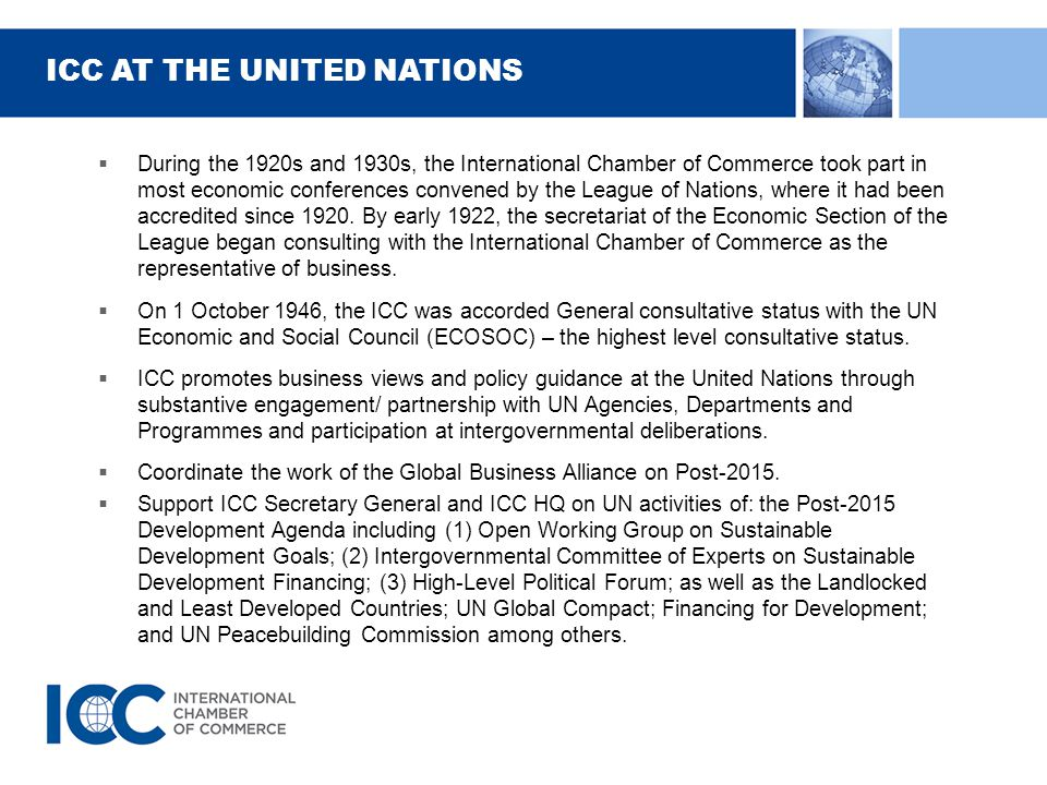 ICC AT THE UNITED NATIONS  During the 1920s and 1930s, the International Chamber of Commerce took part in most economic conferences convened by the League of Nations, where it had been accredited since 1920.