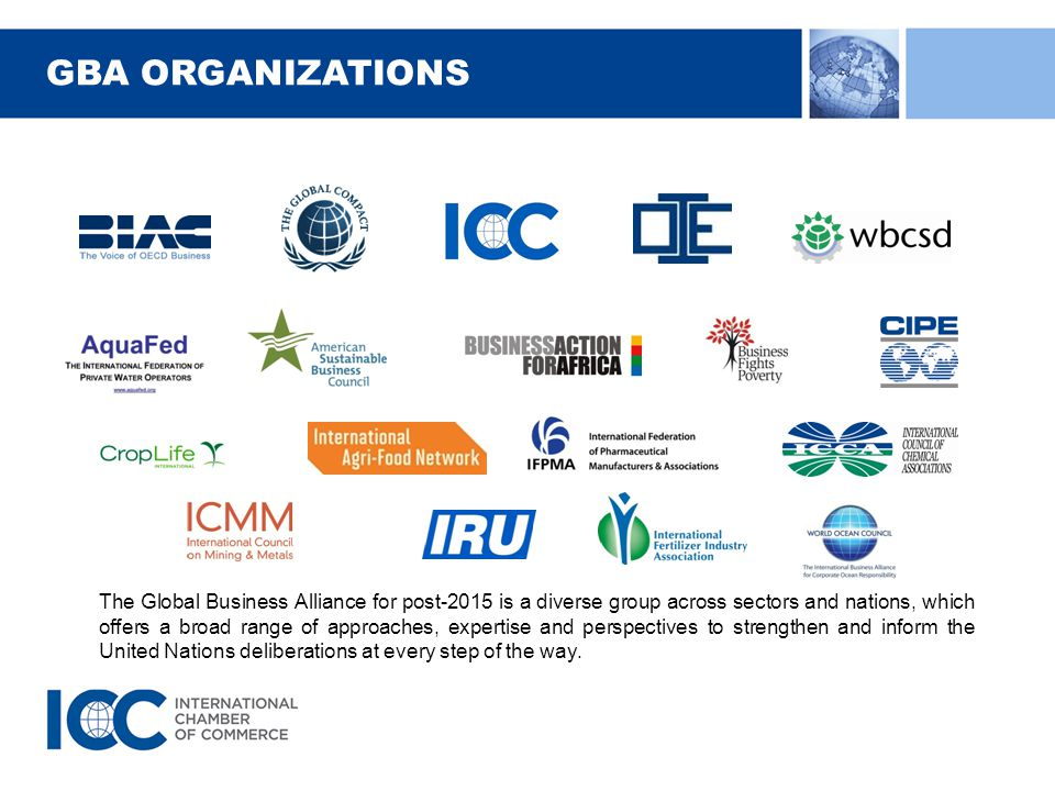 GBA ORGANIZATIONS The Global Business Alliance for post-2015 is a diverse group across sectors and nations, which offers a broad range of approaches, expertise and perspectives to strengthen and inform the United Nations deliberations at every step of the way.