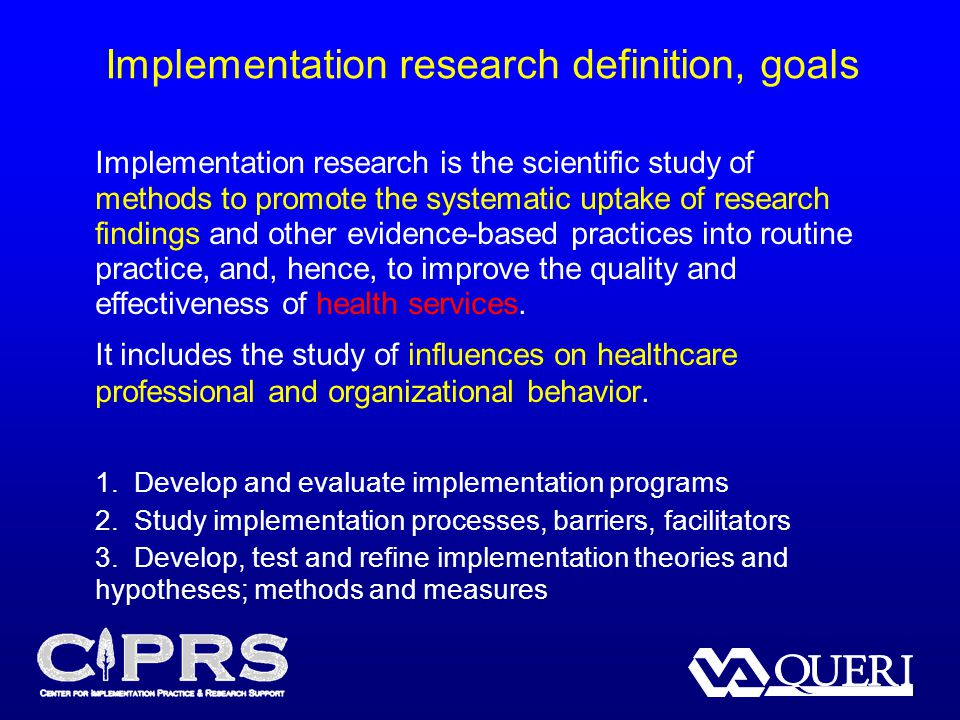 Implementation research definition, goals Implementation research is the scientific study of methods to promote the systematic uptake of research findings and other evidence-based practices into routine practice, and, hence, to improve the quality and effectiveness of health services.