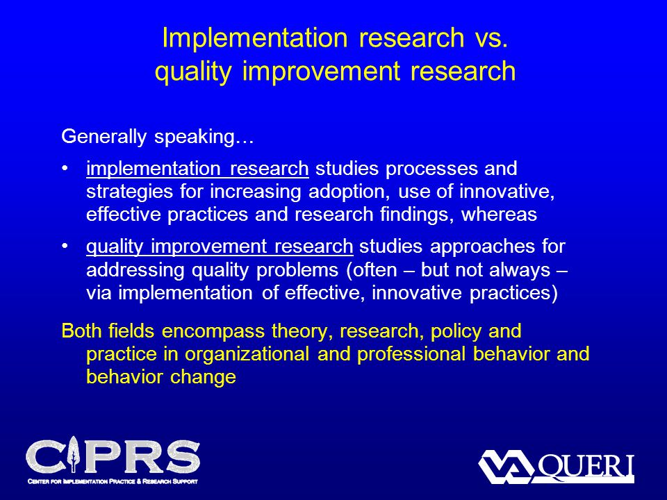 Implementation research vs. quality improvement research Generally speaking… implementation research studies processes and strategies for increasing a