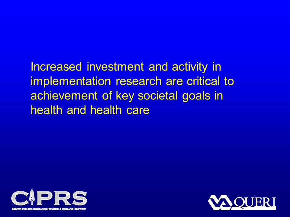 Increased investment and activity in implementation research are critical to achievement of key societal goals in health and health care