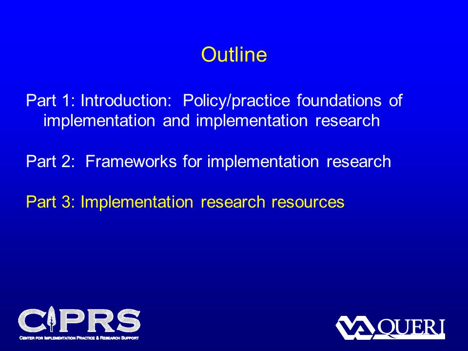 Part 1: Introduction: Policy/practice foundations of implementation and implementation research Part 2: Frameworks for implementation research Part 3: Implementation research resources Outline