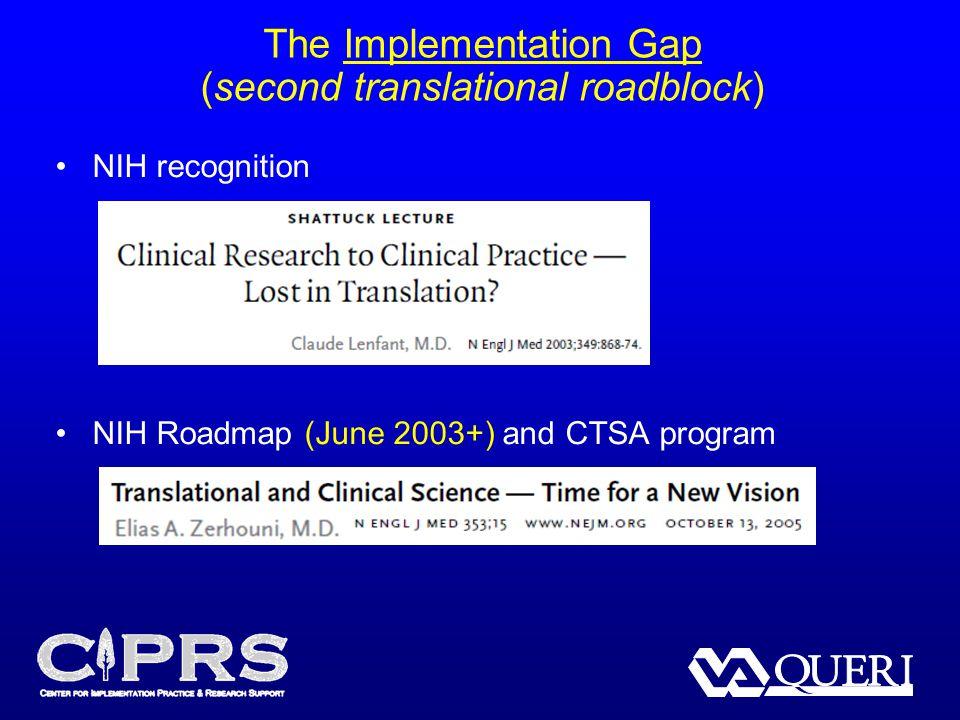 The Implementation Gap (second translational roadblock) NIH recognition NIH Roadmap (June 2003+) and CTSA program