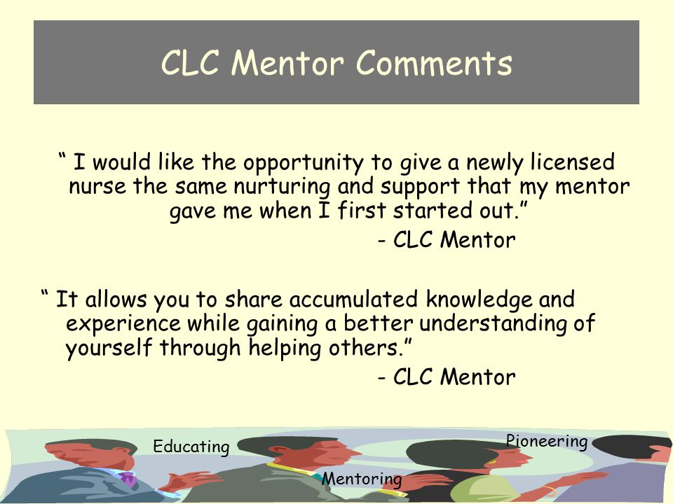 "CLC Mentor Comments "" I would like the opportunity to give a newly licensed nurse the same nurturing and support that my mentor gave me when I first s"