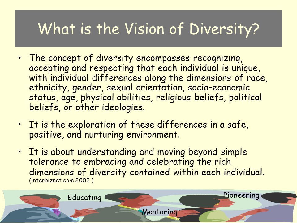 What is the Vision of Diversity? The concept of diversity encompasses recognizing, accepting and respecting that each individual is unique, with indiv