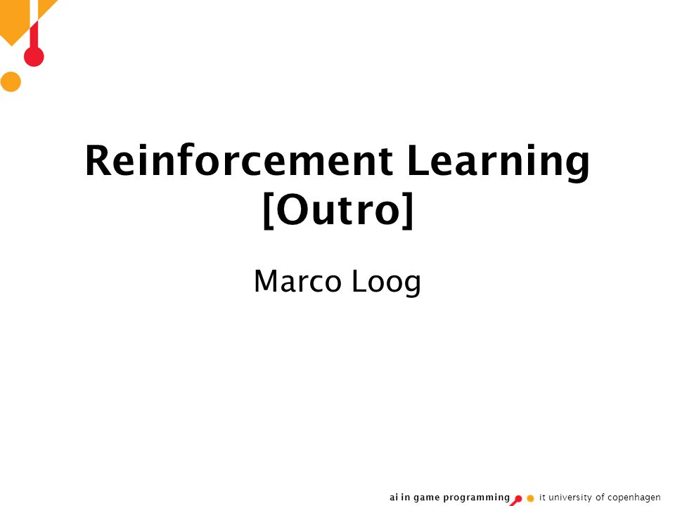 ai in game programming it university of copenhagen Reinforcement Learning [Outro] Marco Loog