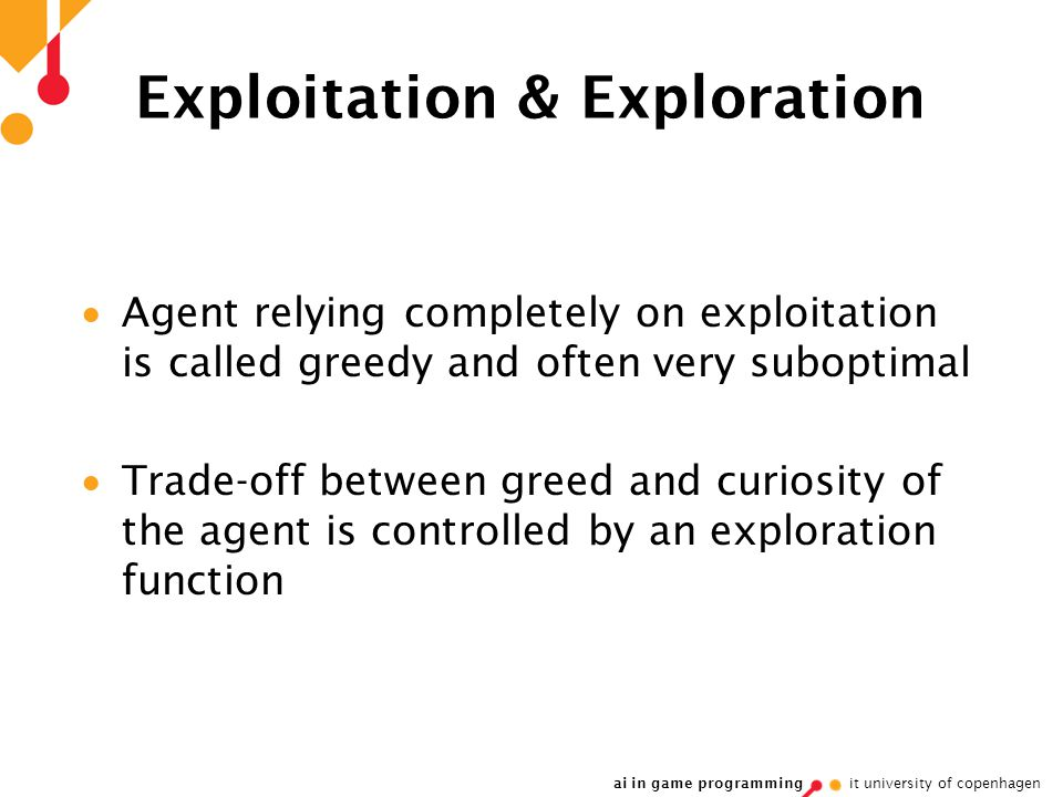 ai in game programming it university of copenhagen Exploitation & Exploration  Agent relying completely on exploitation is called greedy and often very suboptimal  Trade-off between greed and curiosity of the agent is controlled by an exploration function