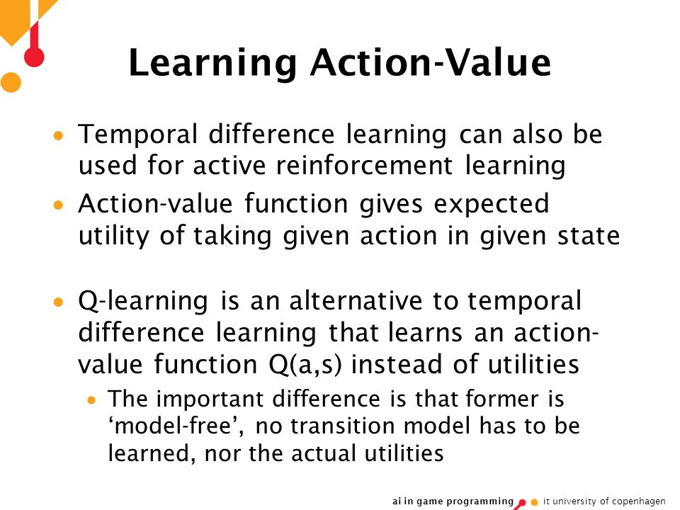 ai in game programming it university of copenhagen Learning Action-Value  Temporal difference learning can also be used for active reinforcement learning  Action-value function gives expected utility of taking given action in given state  Q-learning is an alternative to temporal difference learning that learns an action- value function Q(a,s) instead of utilities  The important difference is that former is 'model-free', no transition model has to be learned, nor the actual utilities