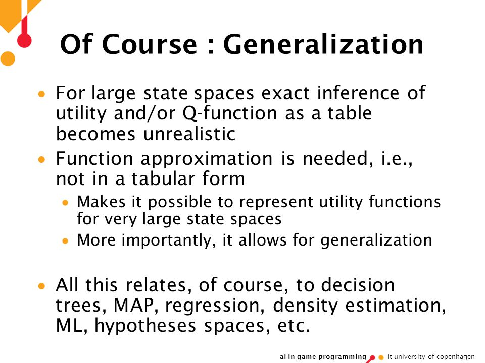 ai in game programming it university of copenhagen Of Course : Generalization  For large state spaces exact inference of utility and/or Q-function as a table becomes unrealistic  Function approximation is needed, i.e., not in a tabular form  Makes it possible to represent utility functions for very large state spaces  More importantly, it allows for generalization  All this relates, of course, to decision trees, MAP, regression, density estimation, ML, hypotheses spaces, etc.