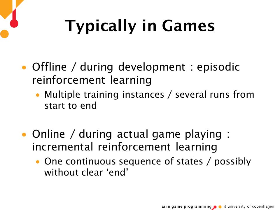 ai in game programming it university of copenhagen Typically in Games  Offline / during development : episodic reinforcement learning  Multiple training instances / several runs from start to end  Online / during actual game playing : incremental reinforcement learning  One continuous sequence of states / possibly without clear 'end'
