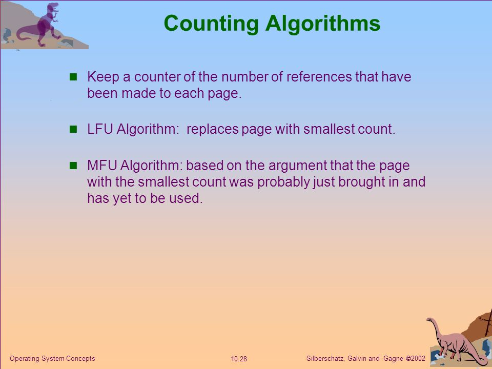 Silberschatz, Galvin and Gagne  2002 10.28 Operating System Concepts Counting Algorithms Keep a counter of the number of references that have been made to each page.