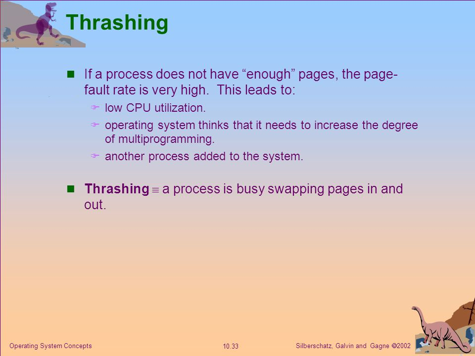 Silberschatz, Galvin and Gagne  2002 10.33 Operating System Concepts Thrashing If a process does not have enough pages, the page- fault rate is very high.